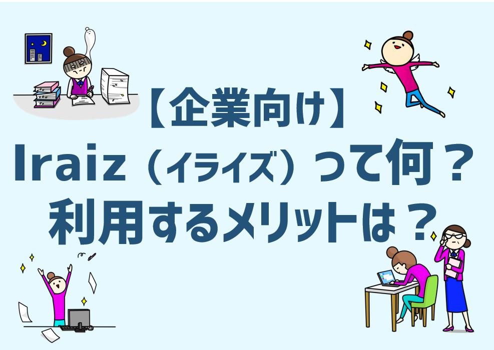 【企業向け】Iraiz(イライズ)って何?利用するメリットは?